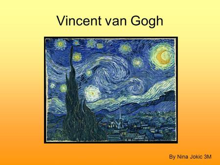 Vincent van Gogh By Nina Jokic 3M. Introduction Vincent van Gogh is one of the most famous painters in the world. He is considered the greatest Dutch.