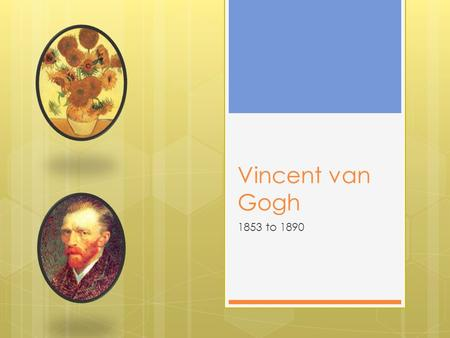 Vincent van Gogh 1853 to 1890.