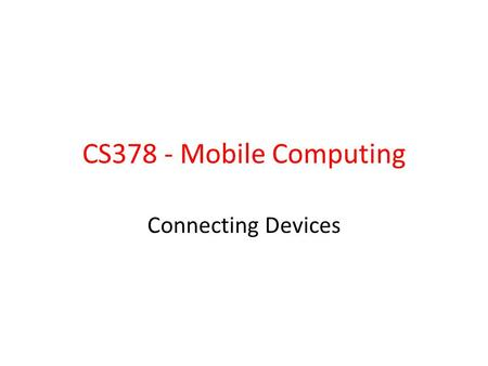 CS378 - Mobile Computing Connecting Devices. How to pass data between devices? – Chat – Games – Driving Options: – Use the cloud and a service such as.