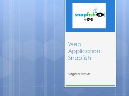 Web Application: Snapfish Virginia Brown. What does Snapfish do?  Snapfish is a web application useful for all things related with photos.  On the site.