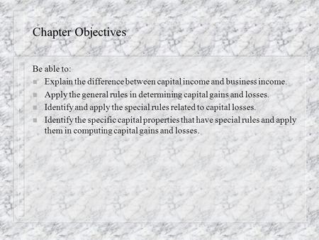 Chapter Objectives Be able to: n Explain the difference between capital income and business income. n Apply the general rules in determining capital gains.