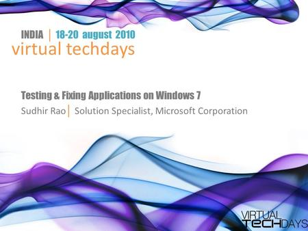 Virtual techdays INDIA │ 18-20 august 2010 Testing & Fixing Applications on Windows 7 Sudhir Rao │ Solution Specialist, Microsoft Corporation.