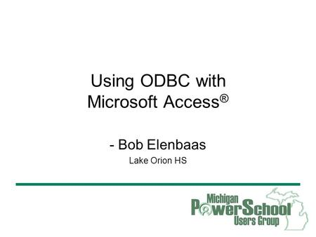 Using ODBC with Microsoft Access Using ODBC with Microsoft Access ® - Bob Elenbaas Lake Orion HS.