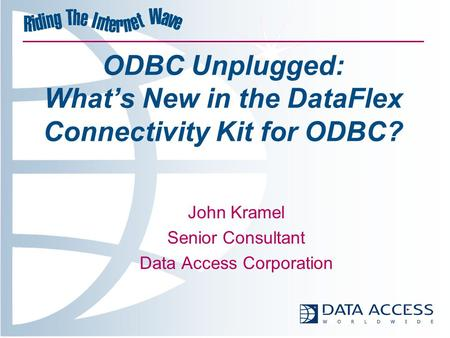 ODBC Unplugged: What's New in the DataFlex Connectivity Kit for ODBC? John Kramel Senior Consultant Data Access Corporation.