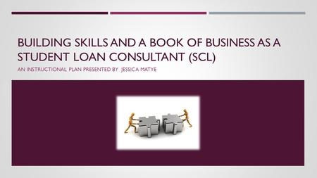 BUILDING SKILLS AND A BOOK OF BUSINESS AS A STUDENT LOAN CONSULTANT (SCL) AN INSTRUCTIONAL PLAN PRESENTED BY JESSICA MATYE.