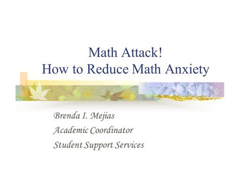 Math Attack! How to Reduce Math Anxiety Brenda I. Mejias Academic Coordinator Student Support Services.