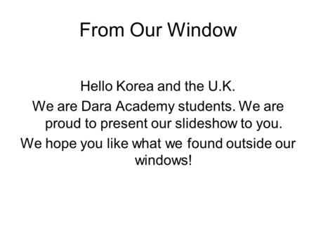 From Our Window Hello Korea and the U.K. We are Dara Academy students. We are proud to present our slideshow to you. We hope you like what we found outside.