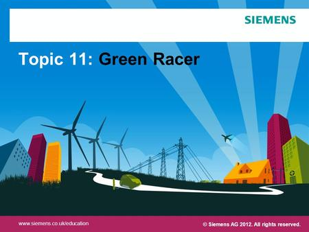 Protection notice / Copyright notice Topic 11: Green Racer © Siemens AG 2012. All rights reserved. www.siemens.co.uk/education.