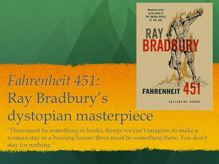 Fahrenheit 451: Ray Bradbury's dystopian masterpiece There must be something in books, things we can't imagine, to make a woman stay in a burning house;