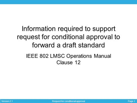 Page 1Version 2.1 Request for conditional approval Information required to support request for conditional approval to forward a draft standard IEEE 802.