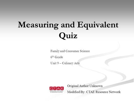 Measuring and Equivalent Quiz Measuring and Equivalent Quiz Family and Consumer Science 6 th Grade Unit 9 – Culinary Arts Original Author Unknown Modified.