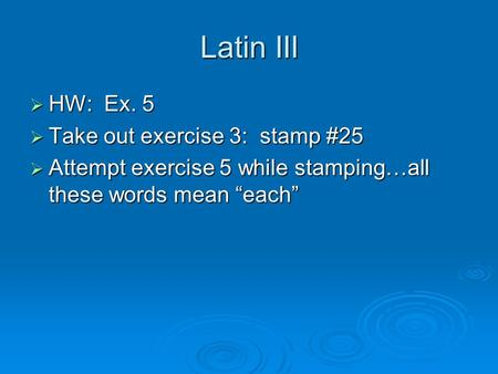 "Latin III  HW: Ex. 5  Take out exercise 3: stamp #25  Attempt exercise 5 while stamping…all these words mean ""each"""