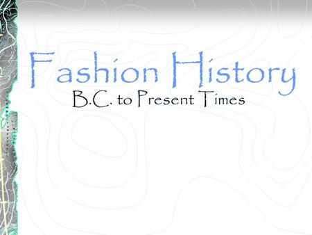 Fashion History B.C. to Present Times. B.C. Fashions of this period come from: Egyptians and Romans. Most is known about Egyptian fashion due to their.