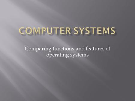Comparing functions and features of operating systems.