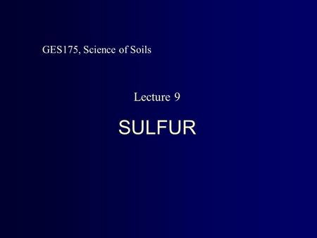 Lecture 9 SULFUR GES175, Science of Soils. Relevance of Soil Sulfur * Used in amino acids, vitamins * Plant Deficiency   small and spindly plants.