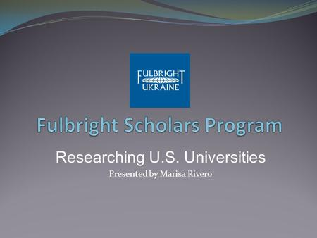 Researching U.S. Universities Presented by Marisa Rivero.
