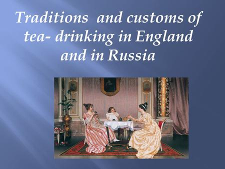 Traditions and customs of tea- drinking in England and in Russia.