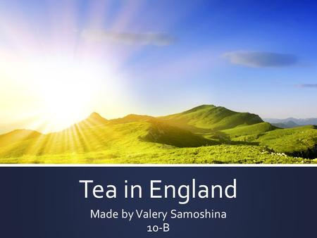 Tea in England Made by Valery Samoshina 10-B. Tea can refer to any of several different meals or mealtimes, depending on a country's customs and it's.