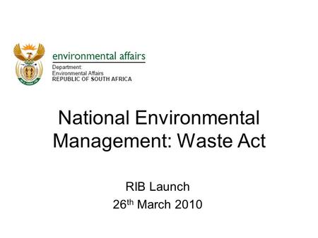 RIB Launch 26 th March 2010 National Environmental Management: Waste Act.