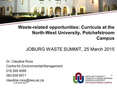 Waste-related opportunities: Curricula at the North-West University, Potchefstroom Campus JOBURG WASTE SUMMIT, 25 March 2015 Dr. Claudine Roos Centre for.