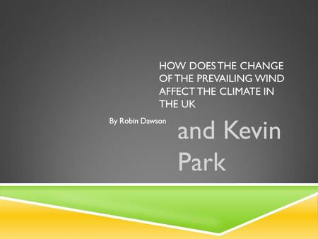 HOW DOES THE CHANGE OF THE PREVAILING WIND AFFECT THE CLIMATE IN THE UK and Kevin Park By Robin Dawson.