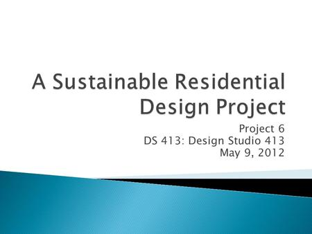Project 6 DS 413: Design Studio 413 May 9, 2012.