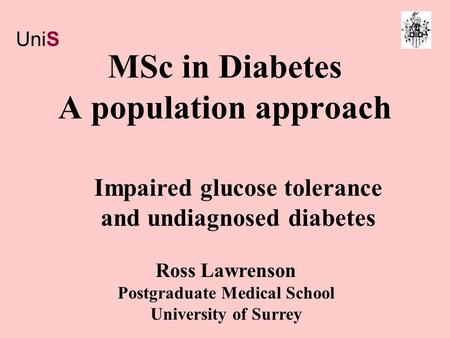 MSc in Diabetes A population approach Ross Lawrenson Postgraduate Medical School University of Surrey Impaired glucose tolerance and undiagnosed diabetes.