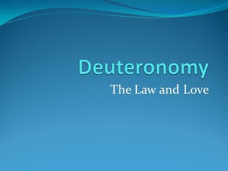 The Law and Love. Deuteronomy: The Law and Love As you are reading the Book of Deuteronomy, you may wonder, haven't I heard all this before? In some fashion.