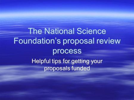 The National Science Foundation's proposal review process Helpful tips for getting your proposals funded.