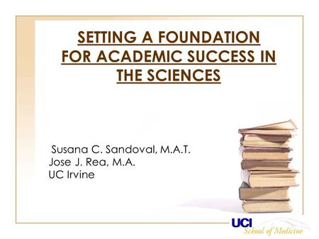 SETTING A FOUNDATION FOR ACADEMIC SUCCESS IN THE SCIENCES Susana C. Sandoval, M.A.T. Jose J. Rea, M.A. UC Irvine.