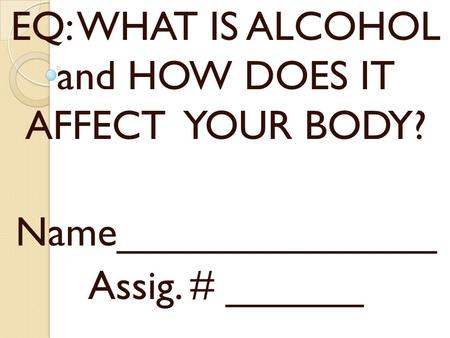 EQ: WHAT IS ALCOHOL and HOW DOES IT AFFECT YOUR BODY?