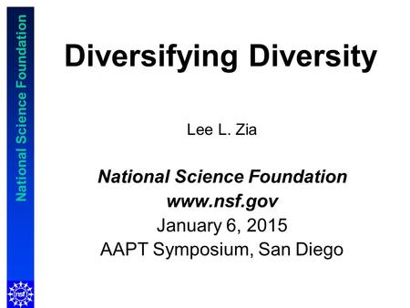 National Science Foundation Diversifying Diversity Lee L. Zia National Science Foundation www.nsf.gov January 6, 2015 AAPT Symposium, San Diego.