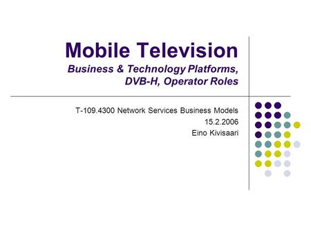 Mobile Television Business & Technology Platforms, DVB-H, Operator Roles T-109.4300 Network Services Business Models 15.2.2006 Eino Kivisaari.