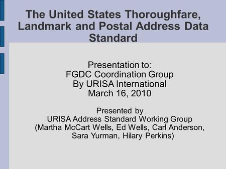 The United States Thoroughfare, Landmark and Postal Address Data Standard Presentation to: FGDC Coordination Group By URISA International March 16, 2010.
