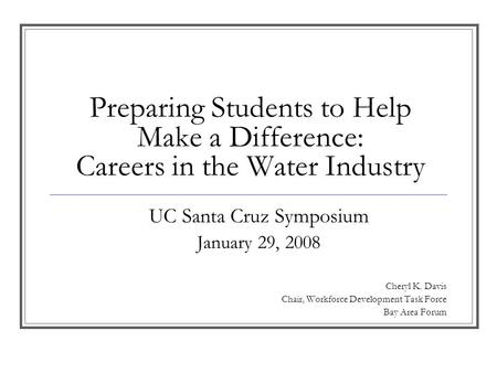 Preparing Students to Help Make a Difference: Careers in the Water Industry UC Santa Cruz Symposium January 29, 2008 Cheryl K. Davis Chair, Workforce Development.