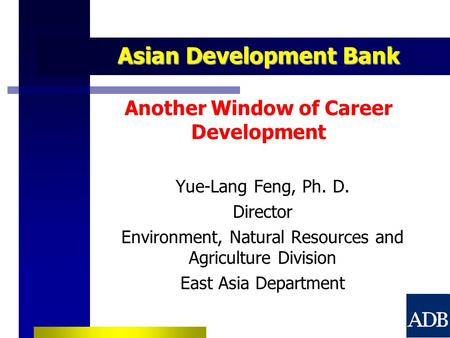 Asian Development Bank Asian Development Bank Another Window of Career Development Yue-Lang Feng, Ph. D. Director Environment, Natural Resources and Agriculture.