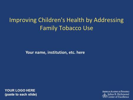 Improving Children's Health by Addressing Family Tobacco Use Your name, institution, etc. here YOUR LOGO HERE (paste to each slide)
