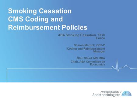 Smoking Cessation CMS Coding and Reimbursement Policies ASA Smoking Cessation Task Force Sharon Merrick, CCS-P Coding and Reimbursement Manager Stan Stead,