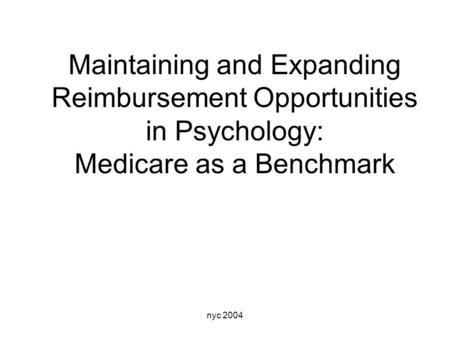 Nyc 2004 Maintaining and Expanding Reimbursement Opportunities in Psychology: Medicare as a Benchmark.
