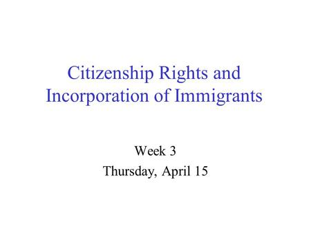 Citizenship Rights and Incorporation of Immigrants Week 3 Thursday, April 15.