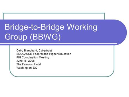 Bridge-to-Bridge Working Group (BBWG) Debb Blanchard, Cybertrust EDUCAUSE Federal and Higher Education PKI Coordination Meeting June 16, 2005 The Fairmont.