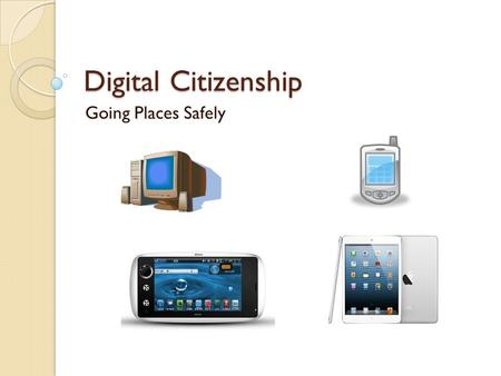 Digital Citizenship Going Places Safely.
