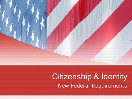 Citizenship & Identity New Federal Requirements. What are the new requirements? New Federal Law Requires Proof of Citizenship & Identity One-time process.