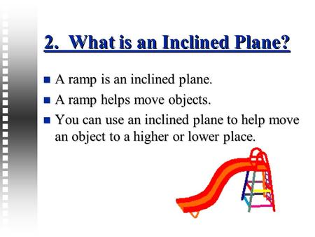 2. What is an Inclined Plane? A ramp is an inclined plane. A ramp is an inclined plane. A ramp helps move objects. A ramp helps move objects. You can use.