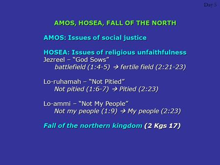 "Day 5 AMOS, HOSEA, FALL OF THE NORTH AMOS: Issues of social justice HOSEA: Issues of religious unfaithfulness Jezreel – ""God Sows"" battlefield (1:4-5)"