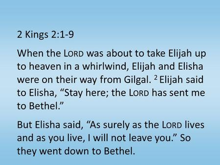 2 Kings 2:1-9 When the L ORD was about to take Elijah up to heaven in a whirlwind, Elijah and Elisha were on their way from Gilgal. 2 Elijah said to Elisha,