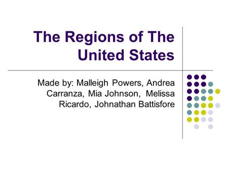 The Regions of The United States Made by: Malleigh Powers, Andrea Carranza, Mia Johnson, Melissa Ricardo, Johnathan Battisfore.