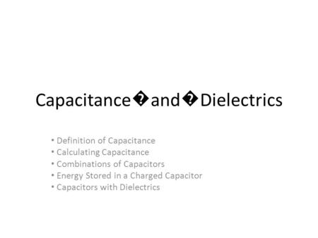 Capacitance � and � Dielectrics Definition of Capacitance Calculating Capacitance Combinations of Capacitors Energy Stored in a Charged Capacitor Capacitors.