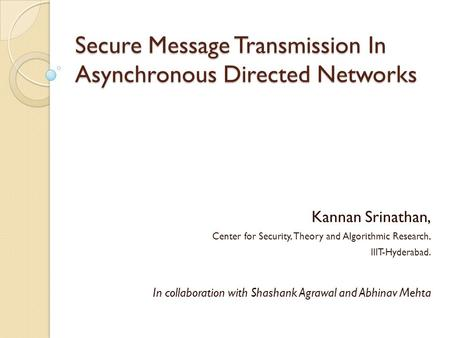 Secure Message Transmission In Asynchronous Directed Networks Kannan Srinathan, Center for Security, Theory and Algorithmic Research, IIIT-Hyderabad. In.
