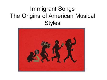 Immigrant Songs The Origins of American Musical Styles.
